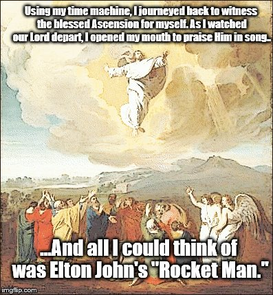In honor of Ascension Sunday... | Using my time machine, I journeyed back to witness the blessed Ascension for myself. As I watched our Lord depart, I opened my mouth to prai | image tagged in elton john | made w/ Imgflip meme maker
