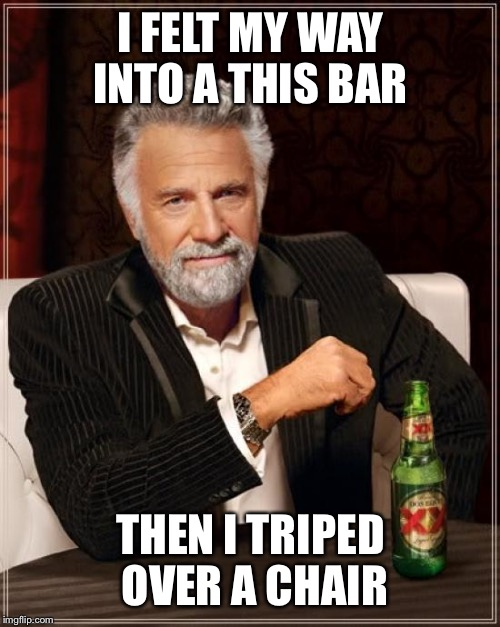 The Most Interesting Man In The World Meme | I FELT MY WAY INTO A THIS BAR THEN I TRIPED OVER A CHAIR | image tagged in memes,the most interesting man in the world | made w/ Imgflip meme maker