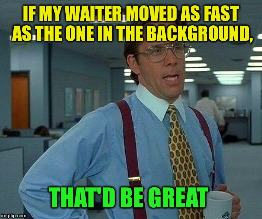 That Would Be Great Meme | IF MY WAITER MOVED AS FAST AS THE ONE IN THE BACKGROUND, THAT'D BE GREAT | image tagged in memes,that would be great | made w/ Imgflip meme maker