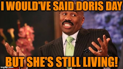Steve Harvey Meme | I WOULD'VE SAID DORIS DAY BUT SHE'S STILL LIVING! | image tagged in memes,steve harvey | made w/ Imgflip meme maker