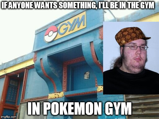 Butthurt in pokemon GYM | IF ANYONE WANTS SOMETHING, I'LL BE IN THE GYM IN POKEMON GYM | image tagged in butthurt dweller,scumbag,pokemon meme | made w/ Imgflip meme maker