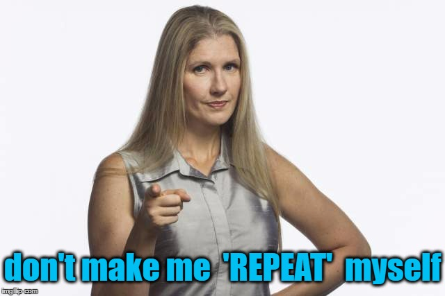 scolding mom | don't make me  'REPEAT'  myself | image tagged in scolding mom | made w/ Imgflip meme maker