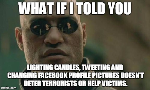 Matrix Morpheus | WHAT IF I TOLD YOU LIGHTING CANDLES, TWEETING AND CHANGING FACEBOOK PROFILE PICTURES DOESN'T DETER TERRORISTS OR HELP VICTIMS. | image tagged in memes,matrix morpheus | made w/ Imgflip meme maker