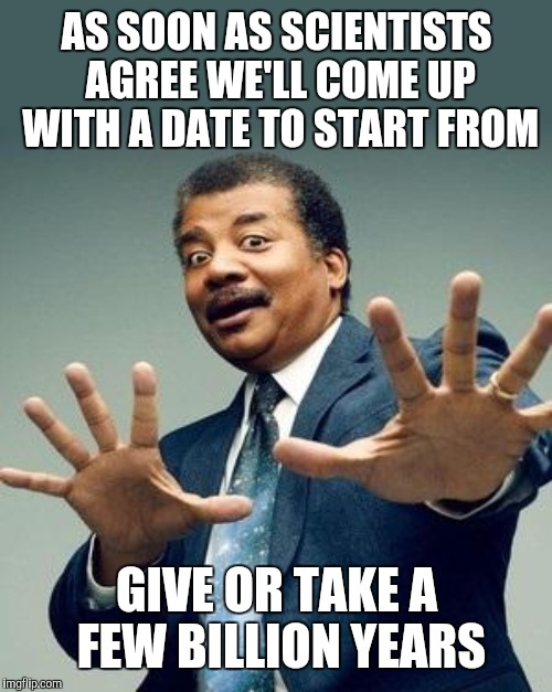 AS SOON AS SCIENTISTS AGREE WE'LL COME UP WITH A DATE TO START FROM GIVE OR TAKE A FEW BILLION YEARS | made w/ Imgflip meme maker