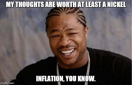 Yo Dawg Heard You Meme | MY THOUGHTS ARE WORTH AT LEAST A NICKEL INFLATION, YOU KNOW. | image tagged in memes,yo dawg heard you | made w/ Imgflip meme maker