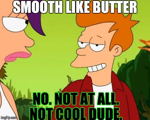 Slick Fry | SMOOTH LIKE BUTTER NO. NOT AT ALL. NOT COOL DUDE. | image tagged in memes,slick fry | made w/ Imgflip meme maker