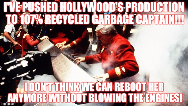 I'VE PUSHED HOLLYWOOD'S PRODUCTION TO 107% RECYCLED GARBAGE CAPTAIN!!! I DON'T THINK WE CAN REBOOT HER ANYMORE WITHOUT BLOWING THE ENGINES! | made w/ Imgflip meme maker