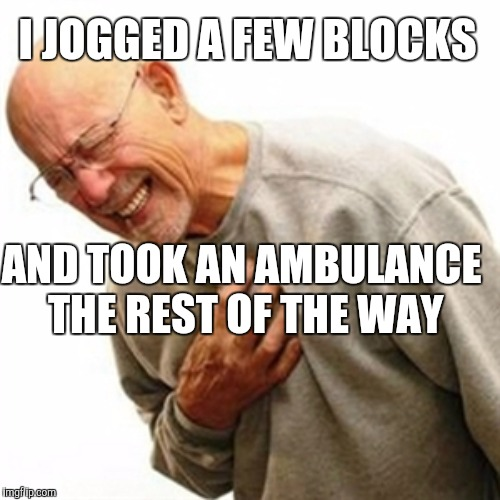 I JOGGED A FEW BLOCKS AND TOOK AN AMBULANCE THE REST OF THE WAY | made w/ Imgflip meme maker