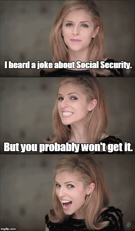 Bad Pun Anna Kendrick Meme | I heard a joke about Social Security. But you probably won't get it. | image tagged in memes,bad pun anna kendrick | made w/ Imgflip meme maker