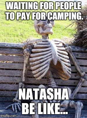 Waiting Skeleton | WAITING FOR PEOPLE TO PAY FOR CAMPING. NATASHA BE LIKE... | image tagged in memes,waiting skeleton | made w/ Imgflip meme maker