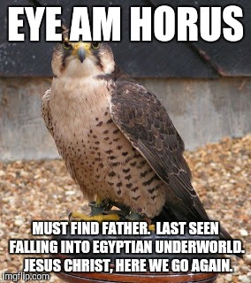 EYE AM HORUS MUST FIND FATHER.  LAST SEEN FALLING INTO EGYPTIAN UNDERWORLD.  JESUS CHRIST, HERE WE GO AGAIN. | made w/ Imgflip meme maker