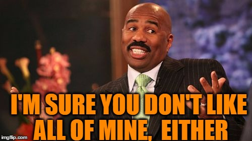 Steve Harvey Meme | I'M SURE YOU DON'T LIKE ALL OF MINE,  EITHER | image tagged in memes,steve harvey | made w/ Imgflip meme maker