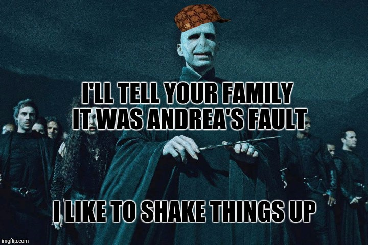 I'LL TELL YOUR FAMILY IT WAS ANDREA'S FAULT I LIKE TO SHAKE THINGS UP | made w/ Imgflip meme maker
