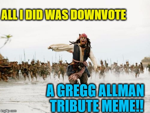 R.I.P. Midnight Rider | ALL I DID WAS DOWNVOTE A GREGG ALLMAN TRIBUTE MEME!! | image tagged in memes,jack sparrow being chased | made w/ Imgflip meme maker