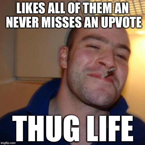 LIKES ALL OF THEM AN NEVER MISSES AN UPVOTE THUG LIFE | made w/ Imgflip meme maker