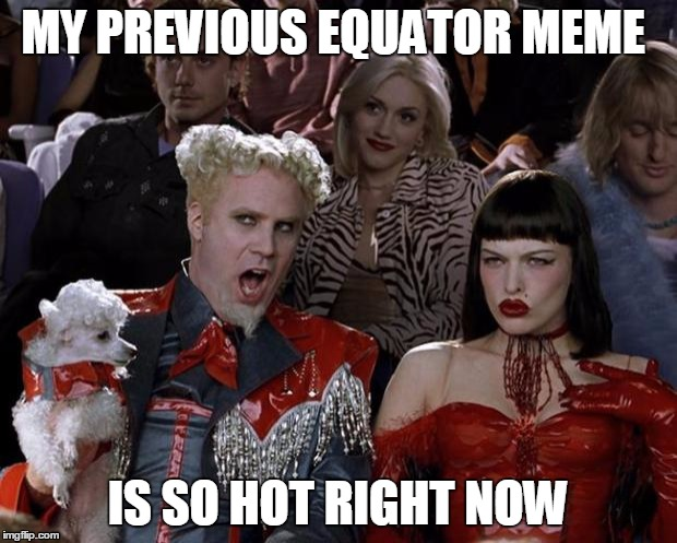 Mugatu So Hot Right Now Meme | MY PREVIOUS EQUATOR MEME IS SO HOT RIGHT NOW | image tagged in memes,mugatu so hot right now | made w/ Imgflip meme maker