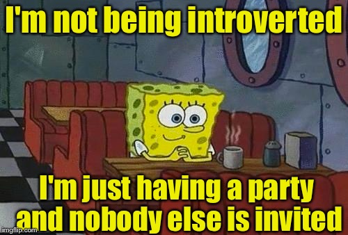 Introvert | I'm not being introverted I'm just having a party and nobody else is invited | image tagged in spongebob happy introvert,introvert | made w/ Imgflip meme maker