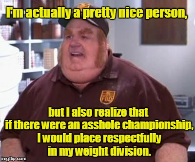 I'm actually a pretty nice person, but I also realize that if there were an asshole championship, I would place respectfully in my weight di | image tagged in fat bastard | made w/ Imgflip meme maker
