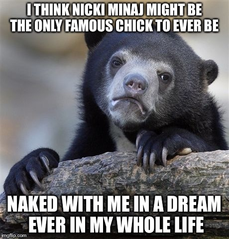 Confession Bear Meme | I THINK NICKI MINAJ MIGHT BE THE ONLY FAMOUS CHICK TO EVER BE NAKED WITH ME IN A DREAM EVER IN MY WHOLE LIFE | image tagged in memes,confession bear | made w/ Imgflip meme maker
