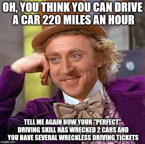 "Contemplating how some people think they can drive the Indy 500 | OH, YOU THINK YOU CAN DRIVE A CAR 220 MILES AN HOUR TELL ME AGAIN HOW YOUR ""PERFECT"" DRIVING SKILL HAS WRECKED 2 CARS AND YOU HAVE SEVERAL W 