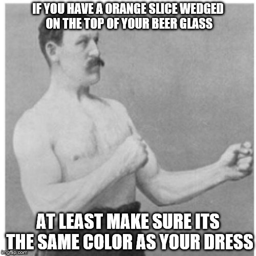 beer manliness etiquette | IF YOU HAVE A ORANGE SLICE WEDGED ON THE TOP OF YOUR BEER GLASS AT LEAST MAKE SURE ITS THE SAME COLOR AS YOUR DRESS | image tagged in memes,overly manly man | made w/ Imgflip meme maker