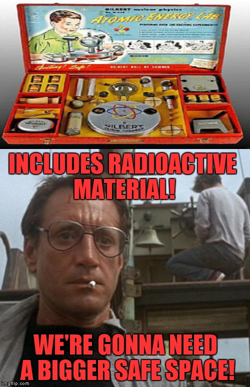 INCLUDES RADIOACTIVE MATERIAL! WE'RE GONNA NEED A BIGGER SAFE SPACE! | made w/ Imgflip meme maker