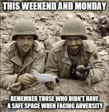 Let's remember...REAL MEN! | THIS WEEKEND AND MONDAY REMEMBER THOSE WHO DIDN'T HAVE A SAFE SPACE WHEN FACING ADVERSITY | image tagged in memes,american soldier,memorial day soldiers,memorial day,america | made w/ Imgflip meme maker