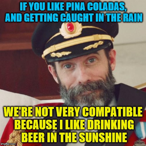 Captain Obvious tries his luck at dating | IF YOU LIKE PINA COLADAS, AND GETTING CAUGHT IN THE RAIN WE'RE NOT VERY COMPATIBLE BECAUSE I LIKE DRINKING BEER IN THE SUNSHINE | image tagged in captain obvious | made w/ Imgflip meme maker