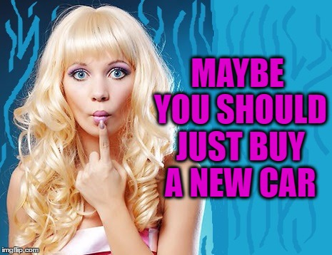 ditzy blonde | MAYBE YOU SHOULD JUST BUY A NEW CAR | image tagged in ditzy blonde | made w/ Imgflip meme maker