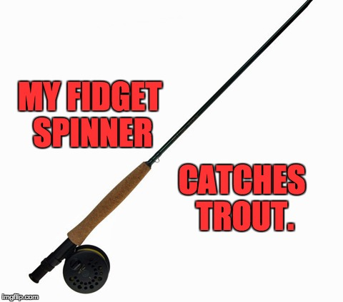 Fidget Spinner | MY FIDGET SPINNER CATCHES TROUT. | image tagged in fidget spinner | made w/ Imgflip meme maker