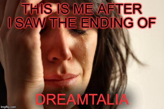 It will strike anyone in the feels | THIS IS ME AFTER I SAW THE ENDING OF DREAMTALIA | image tagged in memes,first world problems,dreamtalia,hetalia | made w/ Imgflip meme maker