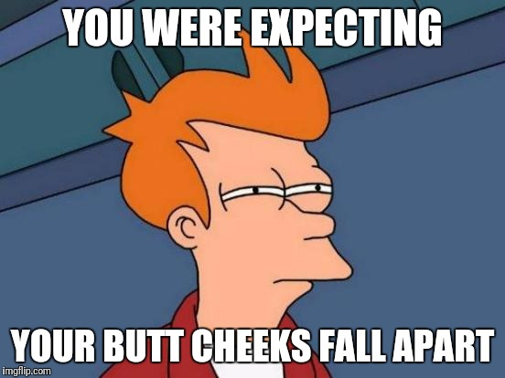 Futurama Fry Meme | YOU WERE EXPECTING YOUR BUTT CHEEKS FALL APART | image tagged in memes,futurama fry | made w/ Imgflip meme maker