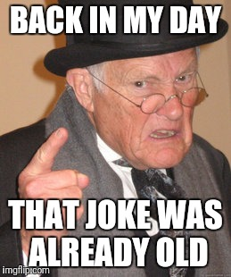 Back In My Day Meme | BACK IN MY DAY THAT JOKE WAS ALREADY OLD | image tagged in memes,back in my day | made w/ Imgflip meme maker
