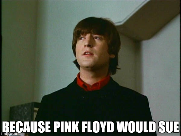 John Lennon | BECAUSE PINK FLOYD WOULD SUE | image tagged in john lennon | made w/ Imgflip meme maker
