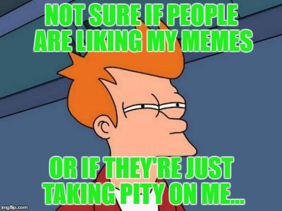 Futurama Fry Meme | NOT SURE IF PEOPLE ARE LIKING MY MEMES OR IF THEY'RE JUST TAKING PITY ON ME... | image tagged in memes,futurama fry | made w/ Imgflip meme maker