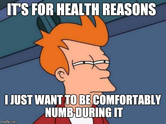 Futurama Fry Meme | IT'S FOR HEALTH REASONS I JUST WANT TO BE COMFORTABLY NUMB DURING IT | image tagged in memes,futurama fry | made w/ Imgflip meme maker