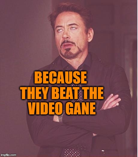 Face You Make Robert Downey Jr Meme | BECAUSE THEY BEAT THE VIDEO GANE | image tagged in memes,face you make robert downey jr | made w/ Imgflip meme maker
