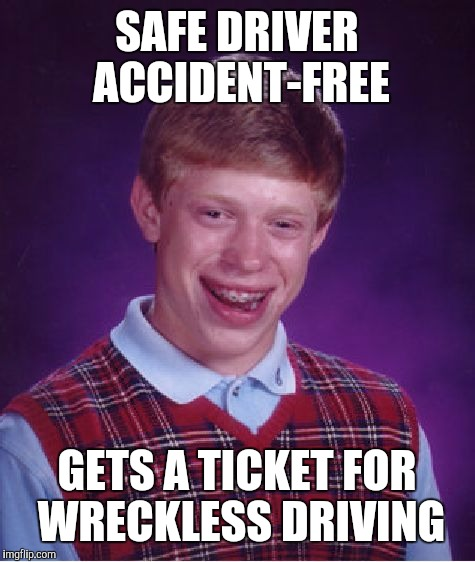 Bad Luck Brian Meme | SAFE DRIVER ACCIDENT-FREE GETS A TICKET FOR WRECKLESS DRIVING | image tagged in memes,bad luck brian | made w/ Imgflip meme maker