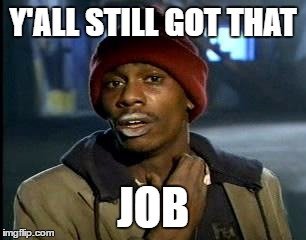 Y'all Got Any More Of That Meme | Y'ALL STILL GOT THAT JOB | image tagged in memes,yall got any more of | made w/ Imgflip meme maker