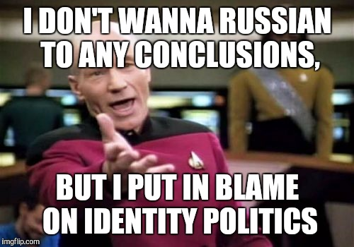 Picard Wtf Meme | I DON'T WANNA RUSSIAN TO ANY CONCLUSIONS, BUT I PUT IN BLAME ON IDENTITY POLITICS | image tagged in memes,picard wtf | made w/ Imgflip meme maker