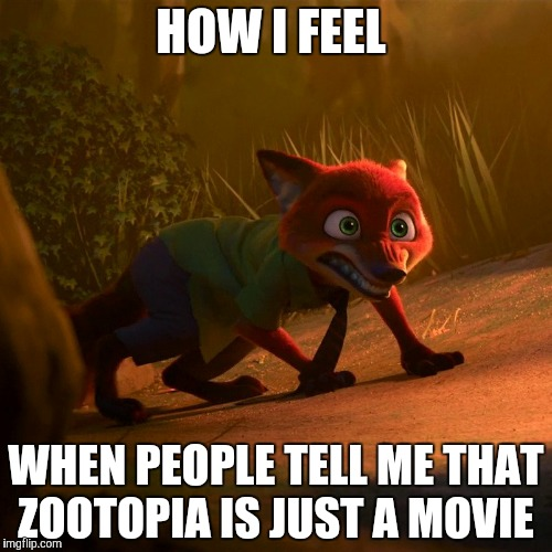 Zootopia is NOT just a movie  | HOW I FEEL WHEN PEOPLE TELL ME THAT ZOOTOPIA IS JUST A MOVIE | image tagged in savage nick wilde,zootopia,nick wilde,funny,memes | made w/ Imgflip meme maker