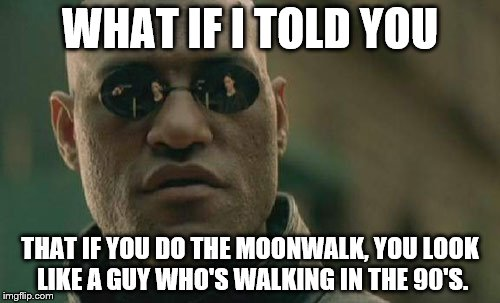 Matrix Morpheus | WHAT IF I TOLD YOU THAT IF YOU DO THE MOONWALK, YOU LOOK LIKE A GUY WHO'S WALKING IN THE 90'S. | image tagged in memes,matrix morpheus | made w/ Imgflip meme maker