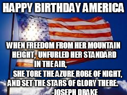 HAPPY BIRTHDAY AMERICA WHEN FREEDOM FROM HER MOUNTAIN HEIGHT,  UNFURLED HER STANDARD IN THE AIR,                          SHE TORE THE AZURE | image tagged in us flag | made w/ Imgflip meme maker