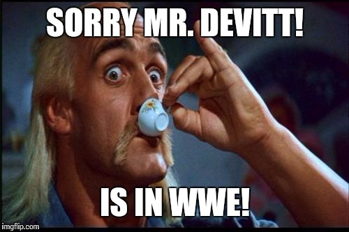 SORRY MR. DEVITT! IS IN WWE! | made w/ Imgflip meme maker