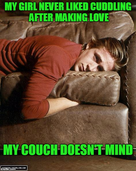 Davenports make good dates. | MY GIRL NEVER LIKED CUDDLING AFTER MAKING LOVE MY COUCH DOESN'T MIND | image tagged in ryan gosling on a couch | made w/ Imgflip meme maker