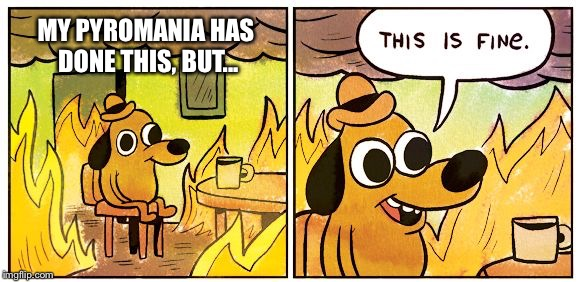 Fire |  MY PYROMANIA HAS DONE THIS, BUT... | image tagged in this is fine dog,pyromania | made w/ Imgflip meme maker