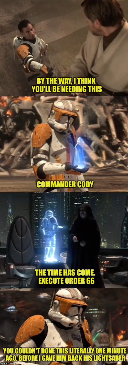 Bad Timing  | BY THE WAY, I THINK YOU'LL BE NEEDING THIS COMMANDER CODY THE TIME HAS COME.  EXECUTE ORDER 66 YOU COULDN'T DONE THIS LITERALLY ONE MINUTE A | image tagged in star wars,obi wan kenobi,star wars order 66,cody,clone trooper,palpatine | made w/ Imgflip meme maker