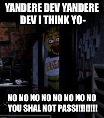 Chica Looking In Window FNAF | YANDERE DEV YANDERE DEV I THINK YO- NO NO NO NO NO NO NO NO YOU SHAL NOT PASS!!!!!!!!! | image tagged in chica looking in window fnaf | made w/ Imgflip meme maker