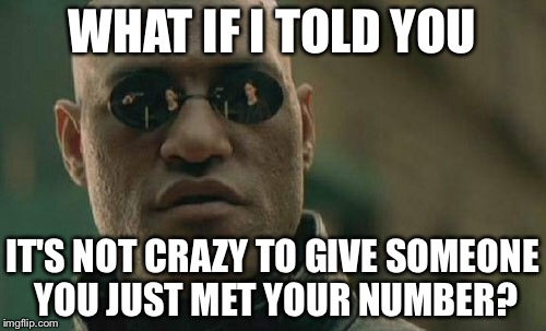 Matrix Morpheus | WHAT IF I TOLD YOU IT'S NOT CRAZY TO GIVE SOMEONE YOU JUST MET YOUR NUMBER? | image tagged in memes,matrix morpheus | made w/ Imgflip meme maker