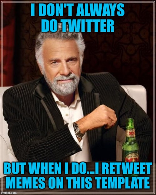 The Most Interesting Man In The World Meme | I DON'T ALWAYS DO TWITTER BUT WHEN I DO...I RETWEET MEMES ON THIS TEMPLATE | image tagged in memes,the most interesting man in the world | made w/ Imgflip meme maker